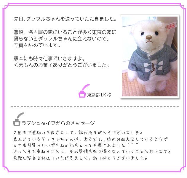 先日、ダッフルちゃんを送っていただきました。普段、名古屋の家にいることが多く東京の家に帰らないとダッフルちゃんに会えないので、写真を眺めています。熊本にも時々仕事でいきますよ。くまもんのお菓子ありがとうございました。