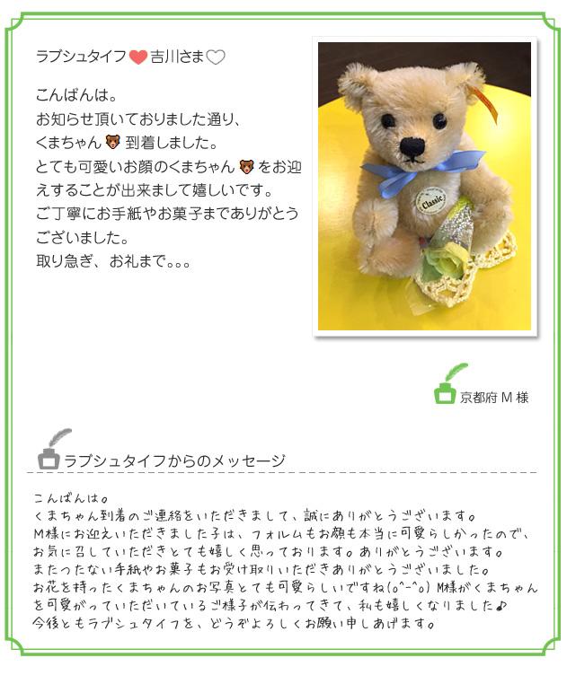 吉川さまおはようございますご丁寧にお返事を下さりありがとうございます。名前の件ですが、京都府のMさんでしたら大丈夫ですよ。くまちゃん、一緒にお出掛けにもぴったりのサイズです。大切に致しますね。また、小さめのサイズの可愛いくまちゃんの入荷を楽しみにしています